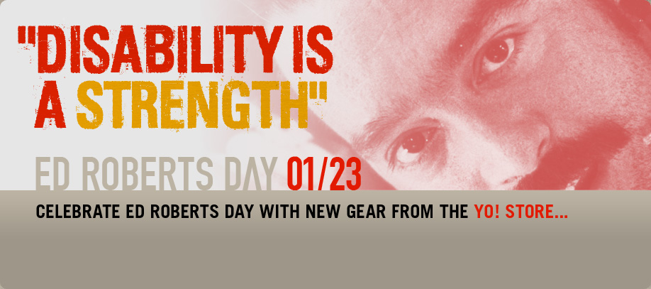 Banner of Ed Roberts Day reading Disability is a Strength. Ed Roberts Say January 23. Celebrate Ed Roberts Day with new gear from the YO! Store...
