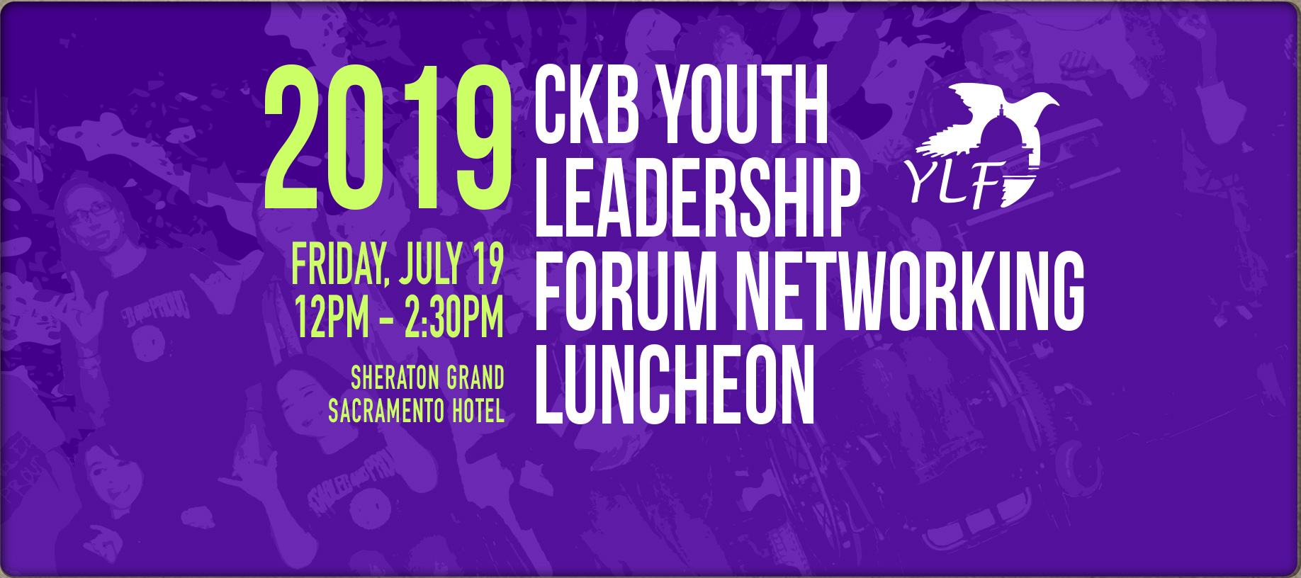 Banner of Banner of 2019 CKB Youth Leadership Forum Networking Luncheon. Friday, July 19 - 12pm to 2:30pm. Sheraton Grand Sacramento Hotel.